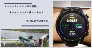 スマートウォッチ(GPS搭載)をサイクリングに使ってみた!【TicWatchPro3】